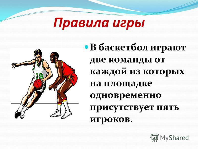 Правила игры В баскетбол играют две команды от каждой из которых на площадке одновременно присутствует пять игроков.