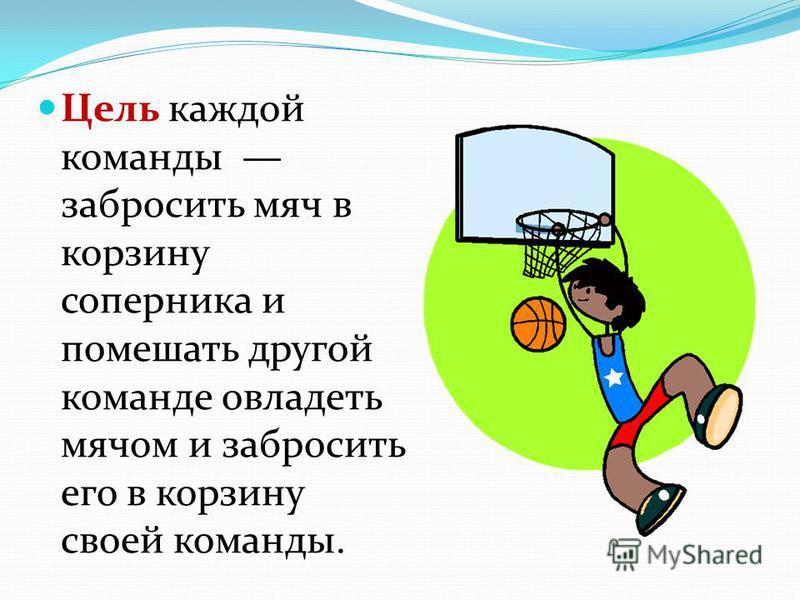 Цель каждой команды забросить мяч в корзину соперника и помешать другой команде овладеть мячом и забросить его в корзину своей команды.