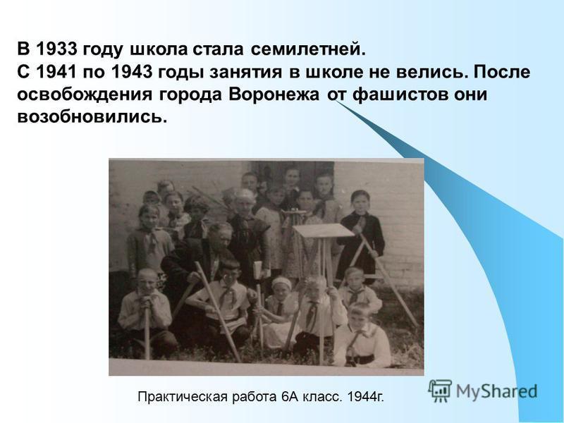 В 1933 году школа стала семилетней. С 1941 по 1943 годы занятия в школе не велись. После освобождения города Воронежа от фашистов они возобновились. Практическая работа 6А класс. 1944 г.