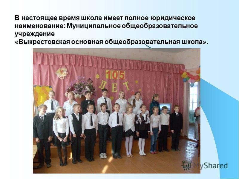В настоящее время школа имеет полное юридическое наименование: Муниципальное общеобразовательное учреждение «Выкрестовская основная общеобразовательная школа».
