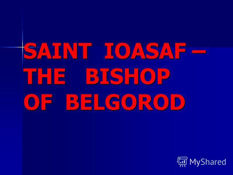 SAINT IOASAF – THE BISHOP OF BELGOROD SAINT IOASAF – THE BISHOP OF BELGOROD