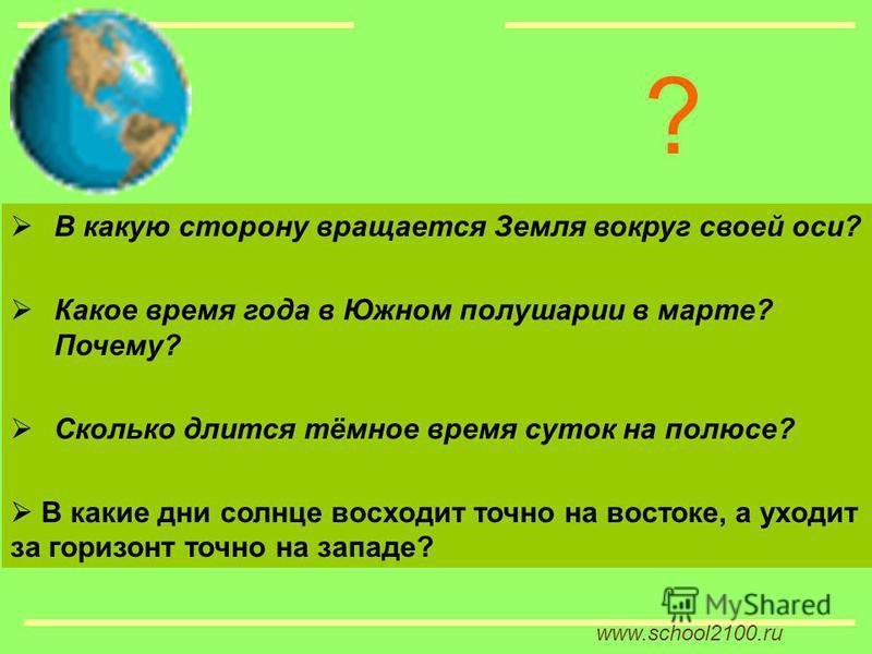 www.school2100. ru В какую сторону вращается Земля вокруг своей оси? Какое время года в Южном полушарии в марте? Почему? Сколько длится тёмное время суток на полюсе? В какие дни солнце восходит точно на востоке, а уходит за горизонт точно на западе?
