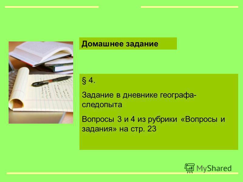 § 4. Задание в дневнике географа- следопыта Вопросы 3 и 4 из рубрики «Вопросы и задания» на стр. 23 Домашнее задание