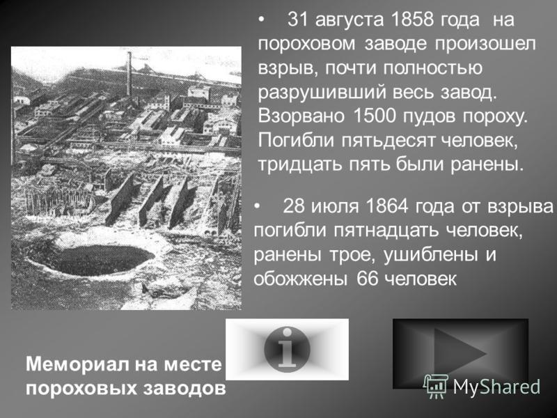 31 августа 1858 года на пороховом заводе произошел взрыв, почти полностью разрушивший весь завод. Взорвано 1500 пудов пороху. Погибли пятьдесят человек, тридцать пять были ранены. 28 июля 1864 года от взрыва погибли пятнадцать человек, ранены трое, у