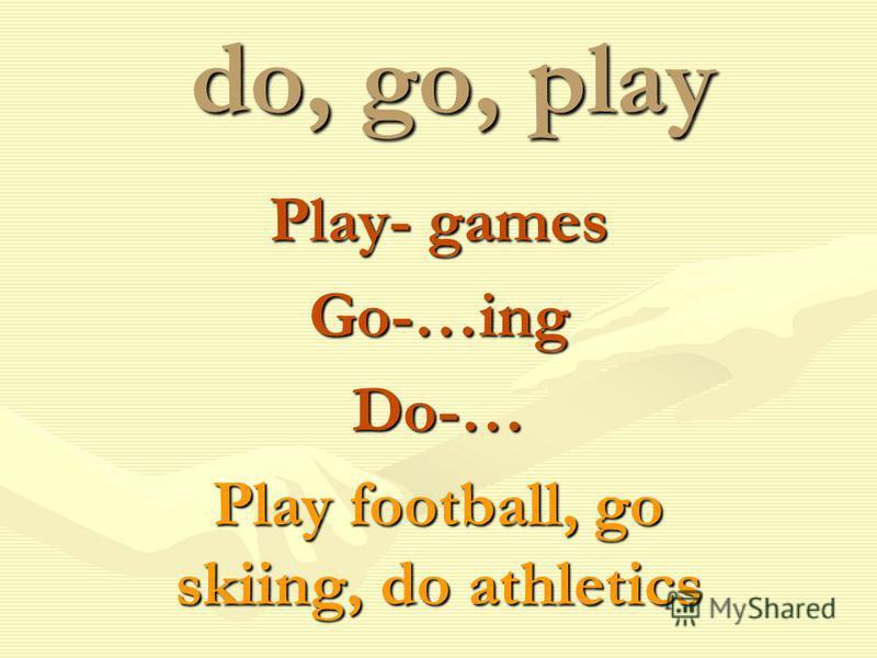 do, go, play Play- games Go-…ingDo-… Play football, go skiing, do athletics