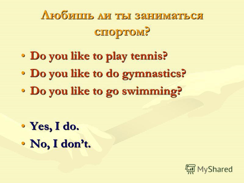 Любишь ли ты заниматься спортом? Do you like to play tennis?Do you like to play tennis? Do you like to do gymnastics?Do you like to do gymnastics? Do you like to go swimming?Do you like to go swimming? Yes, I do.Yes, I do. No, I dont.No, I dont.