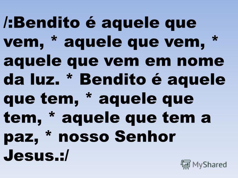 /:Bendito é aquele que vem, * aquele que vem, * aquele que vem em nome da luz. * Bendito é aquele que tem, * aquele que tem, * aquele que tem a paz, * nosso Senhor Jesus.:/