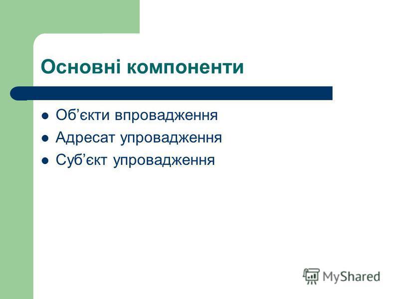 Основні компоненти Обєкти впровадження Адресат упровадження Субєкт упровадження