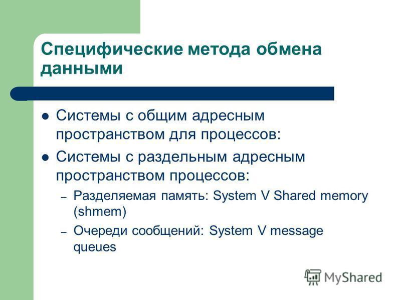Специфические метода обмена данными Системы с общим адресным пространством для процессов: Системы с раздельным адресным пространством процессов: – Разделяемая память: System V Shared memory (shmem) – Очереди сообщений: System V message queues