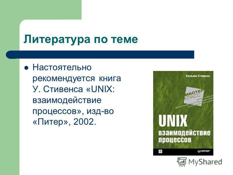 Литература по теме Настоятельно рекомендуется книга У. Стивенса «UNIX: взаимодействие процессов», изд-во «Питер», 2002.