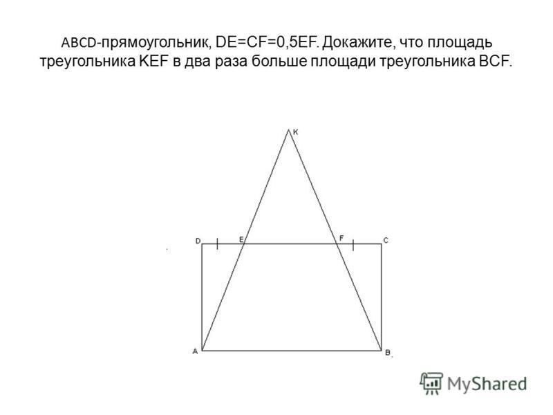 ABCD- прямоугольник, DE=CF=0,5EF. Докажите, что площадь треугольника KEF в два раза больше площади треугольника BCF.