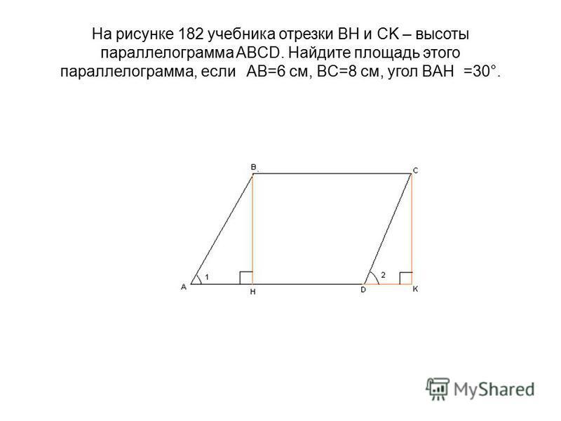 На рисунке 182 учебника отрезки BH и CK – высоты параллелограмма ABCD. Найдите площадь этого параллелограмма, если AB=6 см, BC=8 см, угол BAH =30°.