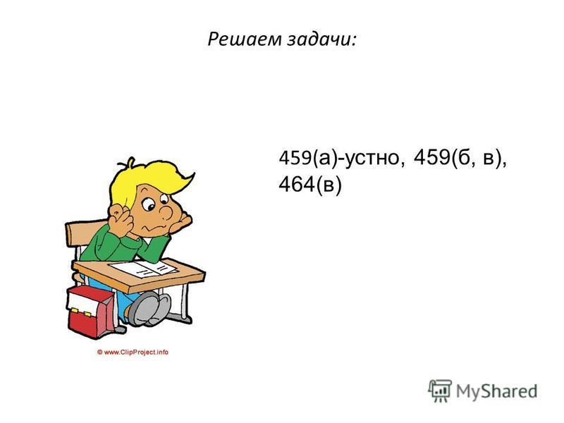 Решаем задачи: 459( а)-устно, 459(б, в), 464(в)