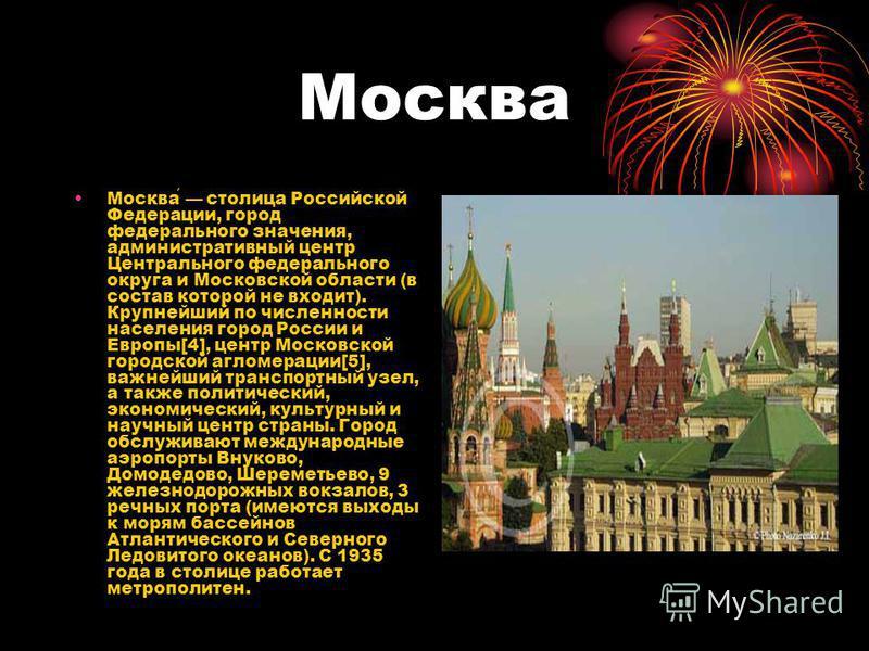 Москва Москва столица Российской Федерации, город федерального значения, административный центр Центрального федерального округа и Московской области (в состав которой не входит). Крупнейший по численности населения город России и Европы[4], центр Мо