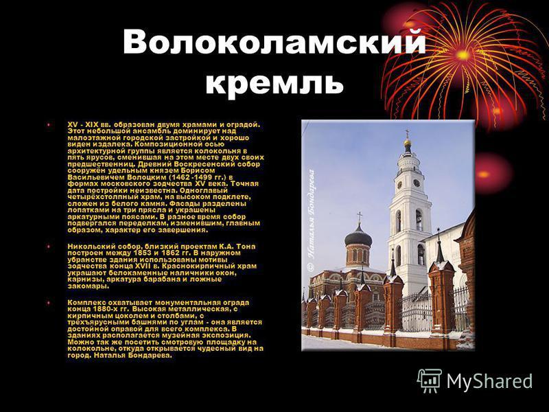 Волоколамский кремль XV - XIX вв. образован двумя храмами и оградой. Этот небольшой ансамбль доминирует над малоэтажной городской застройкой и хорошо виден издалека. Композиционной осью архитектурной группы является колокольня в пять ярусов, сменивша