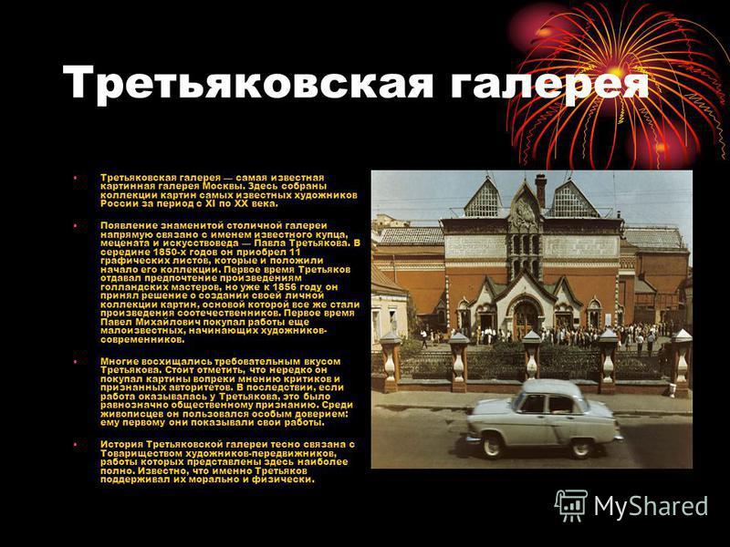 Третьяковская галерея Третьяковская галерея самая известная картинная галерея Москвы. Здесь собраны коллекции картин самых известных художников России за период с XI по XX века. Появление знаменитой столичной галереи напрямую связано с именем известн