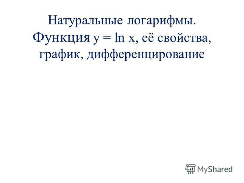 Натуральные логарифмы. Функция y = ln x, её свойства, график, дифференцирование