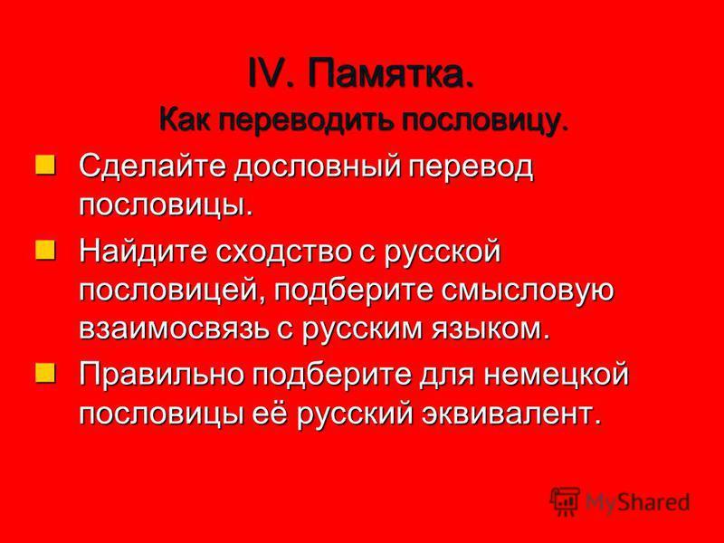 IV. Памятка. Как переводить пословицу. Сделайте дословный перевод пословицы. Найдите сходство с русской пословицей, подберите смысловую взаимосвязь с русским языком. Правильно подберите для немецкой пословицы её русский эквивалент.