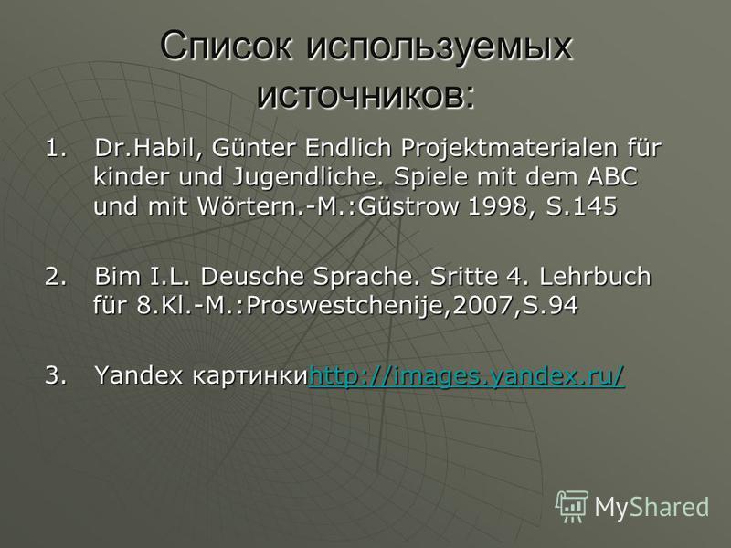 Список используемых источников: 1. Dr.Habil, Günter Endlich Projektmaterialen für kinder und Jugendliche. Spiele mit dem ABC und mit Wörtern.-M.:Güstrow 1998, S.145 2. Bim I.L. Deusche Sprache. Sritte 4. Lehrbuch für 8.Kl.-M.:Proswestchenije,2007,S.9