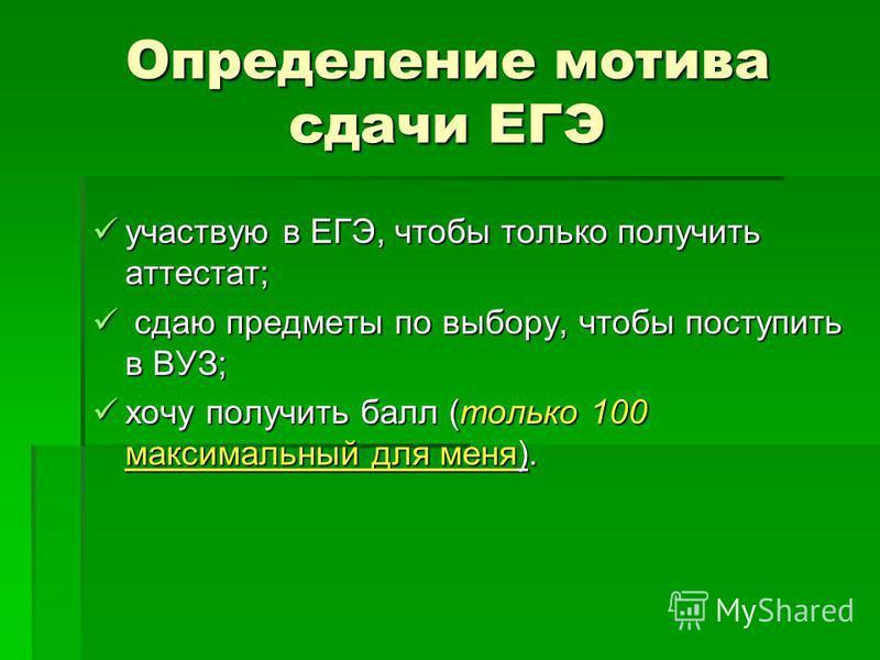 Определение мотива сдачи ЕГЭ участвую в ЕГЭ, чтобы только получить аттестат; участвую в ЕГЭ, чтобы только получить аттестат; сдаю предметы по выбору, чтобы поступить в ВУЗ; сдаю предметы по выбору, чтобы поступить в ВУЗ; хочу получить балл (только 10
