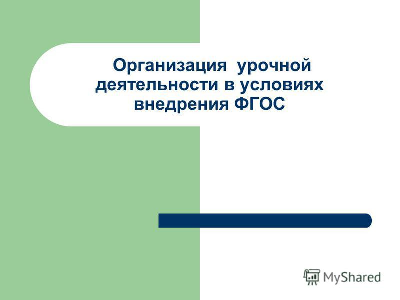 Организация урочной деятельности в условиях внедрения ФГОС