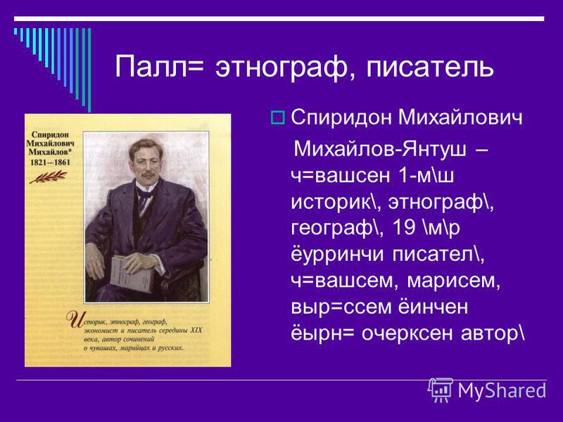 Палл= этнограф, писатель Спиридон Михайлович Михайлов-Янтуш – ч=вашсен 1-м\ш историк\, этнограф\, географ\, 19 \м\р ёурринчи писател\, ч=вашсем, марисем, выр=ссем ёинчен ёырн= очерксен автор\