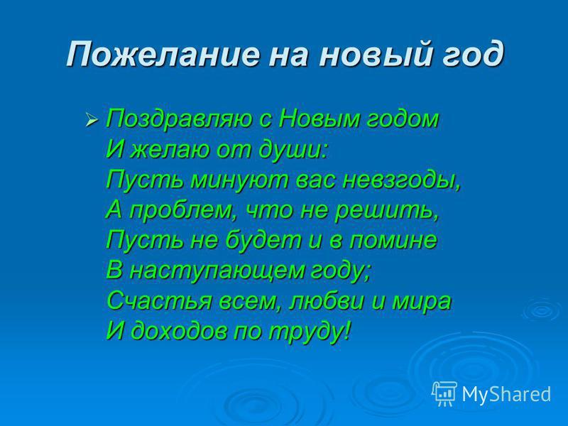 Пожелание на новый год Поздравляю с Новым годом И желаю от души: Пусть минуют вас невзгоды, А проблем, что не решить, Пусть не будет и в помине В наступающем году; Счастья всем, любви и мира И доходов по труду! Поздравляю с Новым годом И желаю от душ