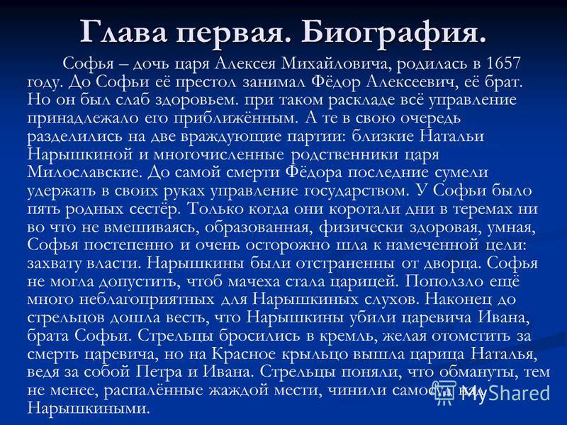 Глава первая. Биография. Софья – дочь царя Алексея Михайловича, родилась в 1657 году. До Софьи её престол занимал Фёдор Алексеевич, её брат. Но он был слаб здоровьем. при таком раскладе всё управление принадлежало его приближённым. А те в свою очеред