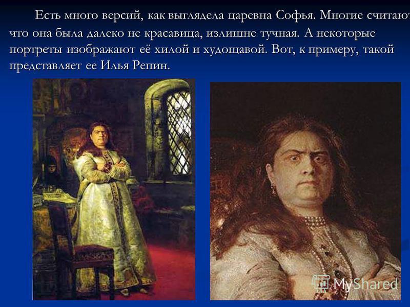 Есть много версий, как выглядела царевна Софья. Многие считают, что она была далеко не красавица, излишне тучная. А некоторые портреты изображают её хилой и худощавой. Вот, к примеру, такой представляет ее Илья Репин.