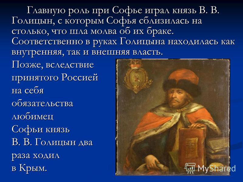 Главную роль при Софье играл князь В. В. Голицын, с которым Софья сблизилась на столько, что шла молва об их браке. Соответственно в руках Голицына находилась как внутренняя, так и внешняя власть. Позже, вследствие принятого Россией на себя обязатель