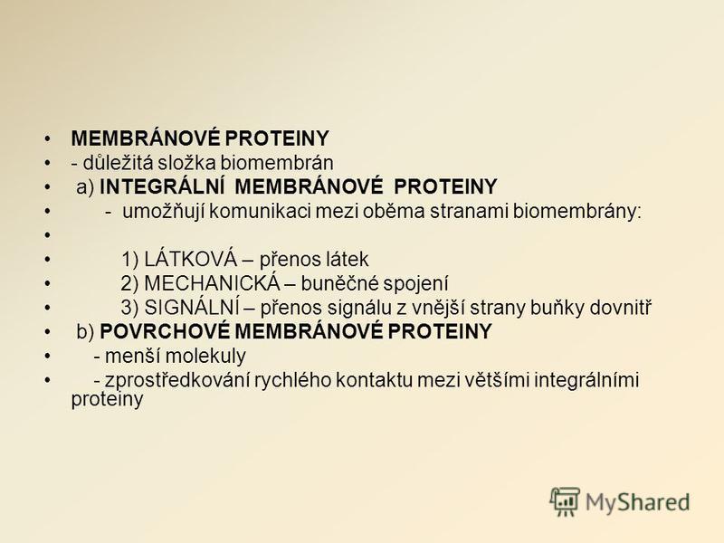 MEMBRÁNOVÉ PROTEINY - důležitá složka biomembrán a) INTEGRÁLNÍ MEMBRÁNOVÉ PROTEINY - umožňují komunikaci mezi oběma stranami biomembrány: 1) LÁTKOVÁ – přenos látek 2) MECHANICKÁ – buněčné spojení 3) SIGNÁLNÍ – přenos signálu z vnější strany buňky dov