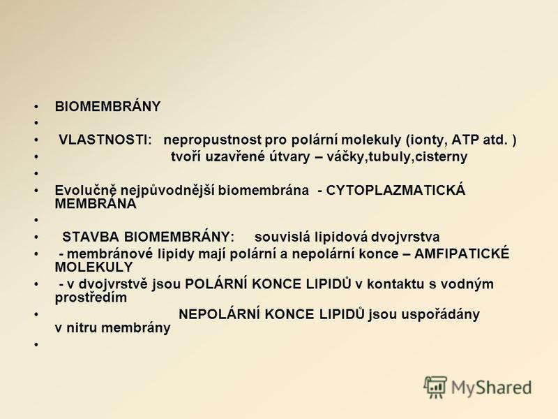 BIOMEMBRÁNY VLASTNOSTI: nepropustnost pro polární molekuly (ionty, ATP atd. ) tvoří uzavřené útvary – váčky,tubuly,cisterny Evolučně nejpůvodnější biomembrána - CYTOPLAZMATICKÁ MEMBRÁNA STAVBA BIOMEMBRÁNY: souvislá lipidová dvojvrstva - membránové li