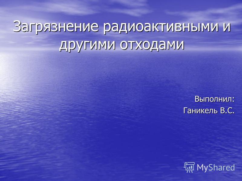 Загрязнение радиоактивными и другими отходами Выполнил: Ганикель В.С.
