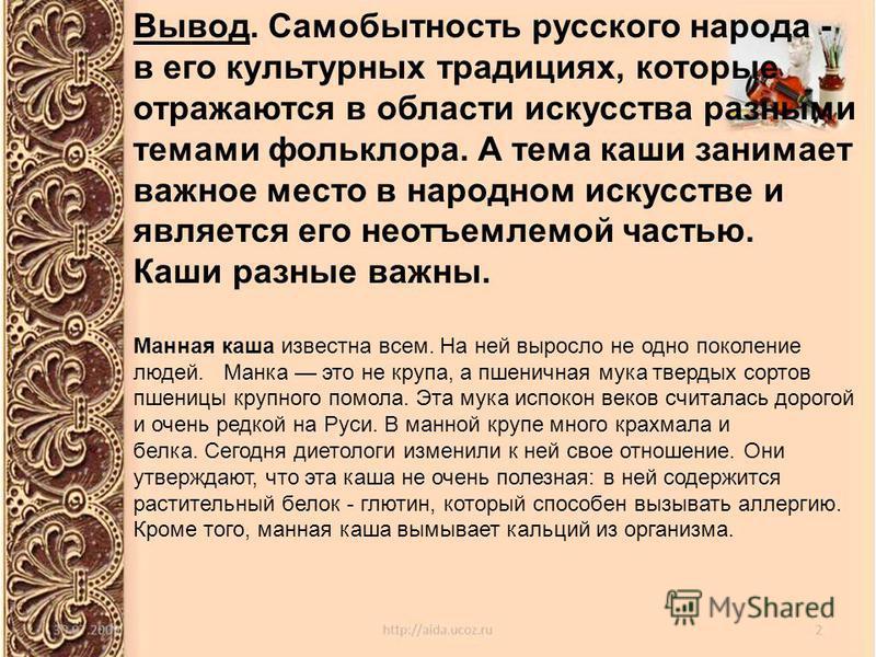 Вывод. Самобытность русского народа - в его культурных традициях, которые отражаются в области искусства разными темами фольклора. А тема каши занимает важное место в народном искусстве и является его неотъемлемой частью. Каши разные важны. Манная ка