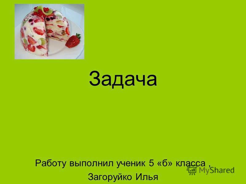 Задача Работу выполнил ученик 5 «б» класса, Загоруйко Илья