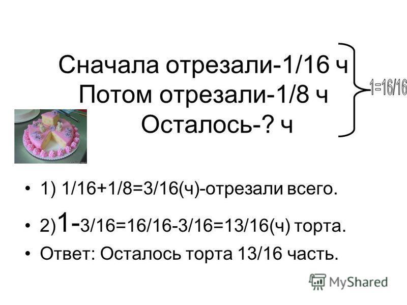 Сначала отрезали-1/16 ч Потом отрезали-1/8 ч Осталось-? ч 1) 1/16+1/8=3/16(ч)-отрезали всего. 2) 1- 3/16=16/16-3/16=13/16(ч) торта. Ответ: Осталось торта 13/16 часть.