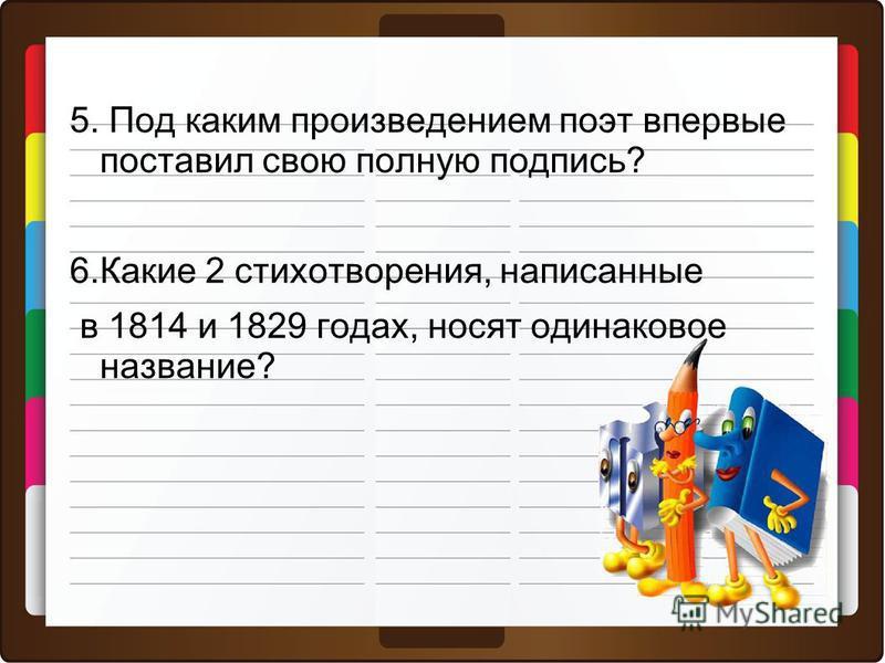 5. Под каким произведением поэт впервые поставил свою полную подпись? 6. Какие 2 стихотворения, написанные в 1814 и 1829 годах, носят одинаковое название?
