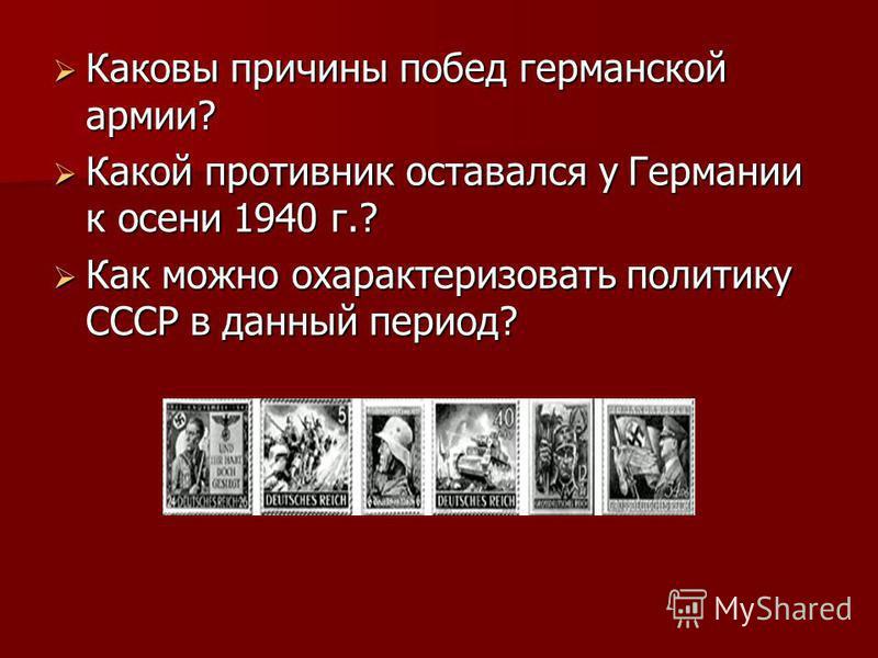 Каковы причины побед германской армии? Каковы причины побед германской армии? Какой противник оставался у Германии к осени 1940 г.? Какой противник оставался у Германии к осени 1940 г.? Как можно охарактеризовать политику СССР в данный период? Как мо