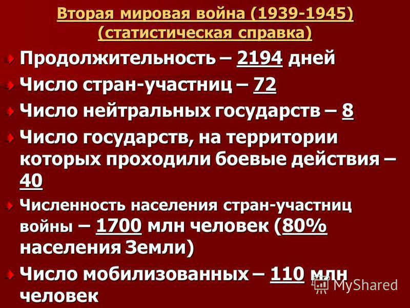 Вторая мировая война (1939-1945) (статистическая справка) Продолжительность – 2194 дней Число стран-участниц – 72 Число нейтральных государств – 8 Число государств, на территории которых проходили боевые действия – 40 Численность населения стран-учас