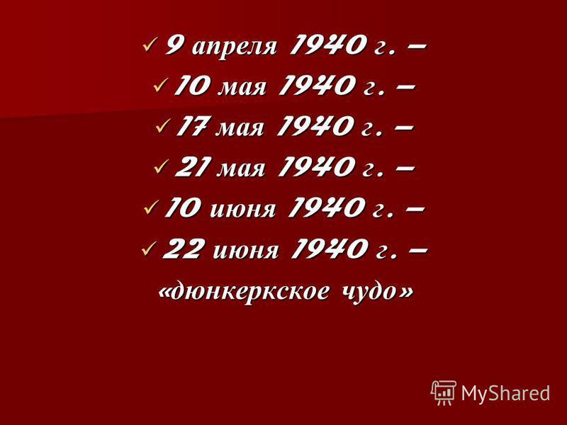 9 апреля 1940 г. – 9 апреля 1940 г. – 10 мая 1940 г. – 10 мая 1940 г. – 17 мая 1940 г. – 17 мая 1940 г. – 21 мая 1940 г. – 21 мая 1940 г. – 10 июня 1940 г. – 10 июня 1940 г. – 22 июня 1940 г. – 22 июня 1940 г. – « дюнкеркское чудо »