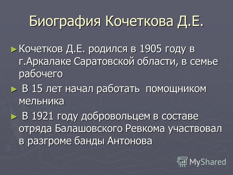 Биография Кочеткова Д.Е. Кочетков Д.Е. родился в 1905 году в г.Аркалаке Саратовской области, в семье рабочего Кочетков Д.Е. родился в 1905 году в г.Аркалаке Саратовской области, в семье рабочего В 15 лет начал работать помощником мельника В 15 лет на