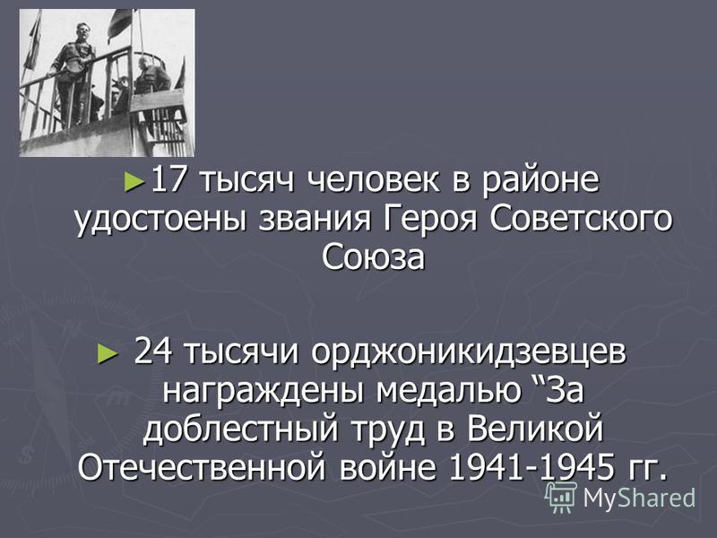 17 тысяч человек в районе удостоены звания Героя Советского Союза 17 тысяч человек в районе удостоены звания Героя Советского Союза 24 тысячи орджоникидзевцев награждены медалью За доблестный труд в Великой Отечественной войне 1941-1945 гг. 24 тысячи