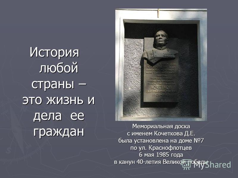 История любой страны – это жизнь и дела ее граждан Мемориальная доска с именем Кочеткова Д.Е. была установлена на доме 7 по ул. Краснофлотцев 6 мая 1985 года в канун 40-летия Великой победы