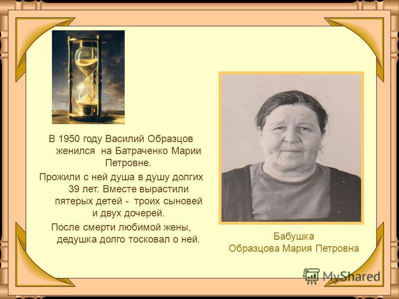 В 1950 году Василий Образцов женился на Батраченко Марии Петровне. Прожили с ней душа в душу долгих 39 лет. Вместе вырастили пятерых детей - троих сыновей и двух дочерей. После смерти любимой жены, дедушка долго тосковал о ней. Бабушка Образцова Мари