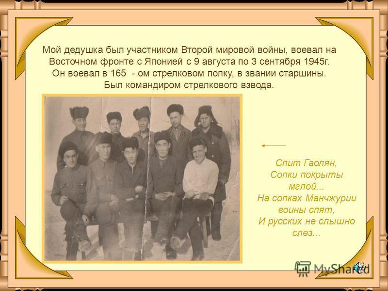 Мой дедушка был участником Второй мировой войны, воевал на Восточном фронте с Японией с 9 августа по 3 сентября 1945 г. Он воевал в 165 - ом стрелковом полку, в звании старшины. Был командиром стрелкового взвода. Спит Гаолян, Сопки покрыты мглой... Н