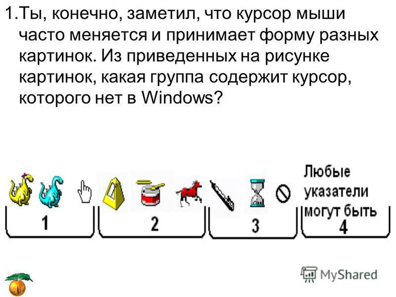1.Ты, конечно, заметил, что курсор мыши часто меняется и принимает форму разных картинок. Из приведенных на рисунке картинок, какая группа содержит курсор, которого нет в Windows?