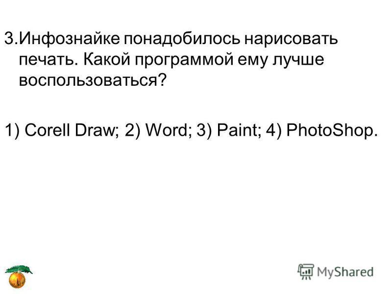 3. Инфознайке понадобилось нарисовать печать. Какой программой ему лучше воспользоваться? 1) Corell Draw; 2) Word; 3) Paint; 4) PhotoShop.