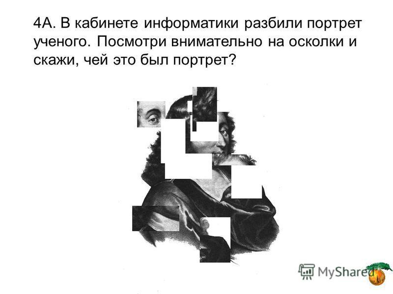 4А. В кабинете информатики разбили портрет ученого. Посмотри внимательно на осколки и скажи, чей это был портрет?