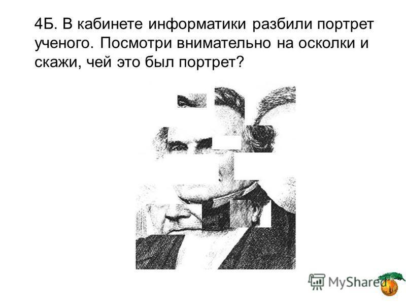 4Б. В кабинете информатики разбили портрет ученого. Посмотри внимательно на осколки и скажи, чей это был портрет?