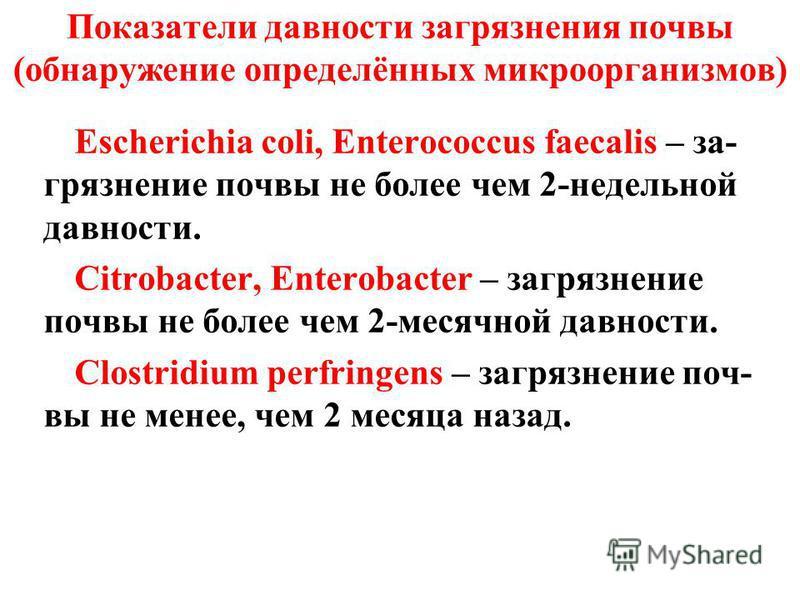 Показатели давности загрязнения почвы (обнаружение определённых микроорганизмов) Escherichia coli, Enterococcus faecalis – загрязнение почвы не более чем 2-недельной давности. Citrobacter, Enterobacter – загрязнение почвы не более чем 2-месячной давн